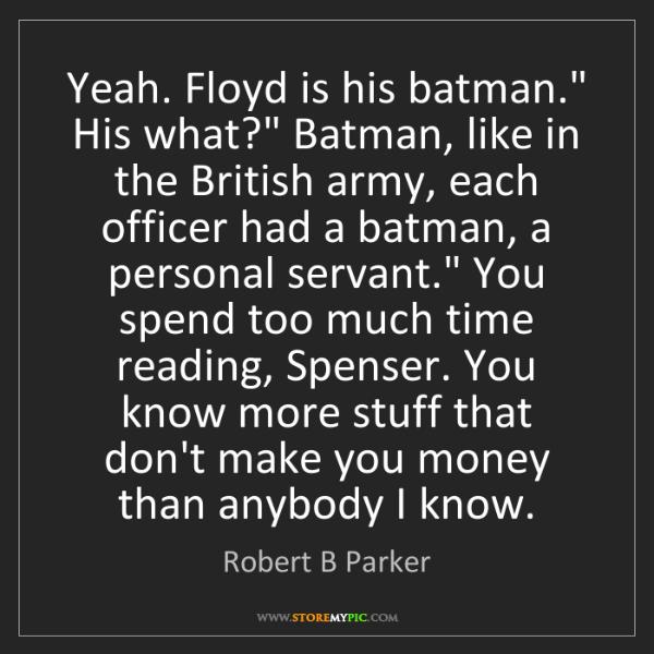 "Robert B Parker: Yeah. Floyd is his batman."" His what?"" Batman, like in..."
