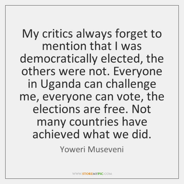 My critics always forget to mention that I was democratically elected, the ...
