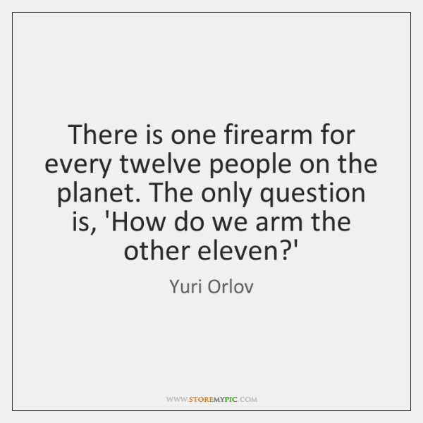 There is one firearm for every twelve people on the planet. The ...