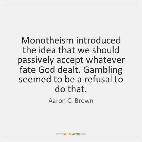 Monotheism introduced the idea that we should passively accept whatever fate God ...