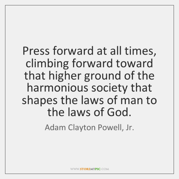 Press forward at all times, climbing forward toward that higher ground of ...