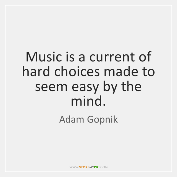 Music is a current of hard choices made to seem easy by ...