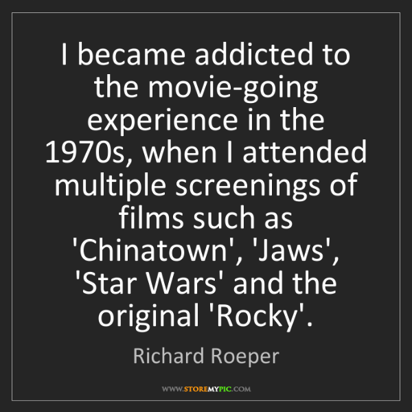 Richard Roeper: I became addicted to the movie-going experience in the...