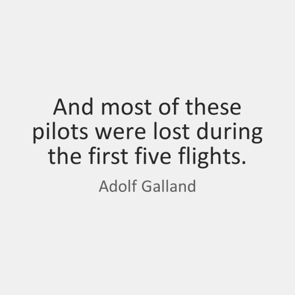 And most of these pilots were lost during the first five flights.