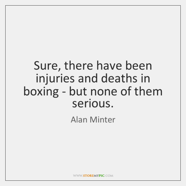 Sure, there have been injuries and deaths in boxing - but none ...
