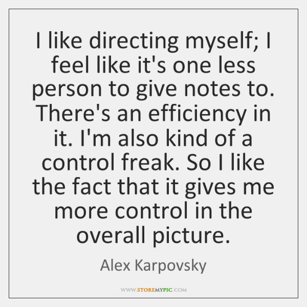 I like directing myself; I feel like it's one less person to ...