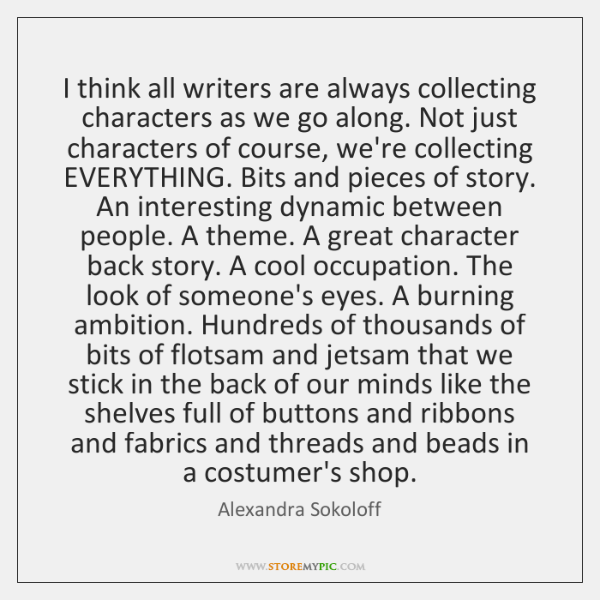 I think all writers are always collecting characters as we go along. ...