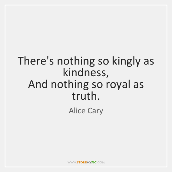 There's nothing so kingly as kindness,  And nothing so royal as truth.