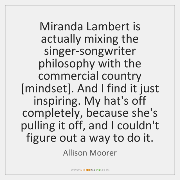 Miranda Lambert is actually mixing the singer-songwriter philosophy with the commercial country [...