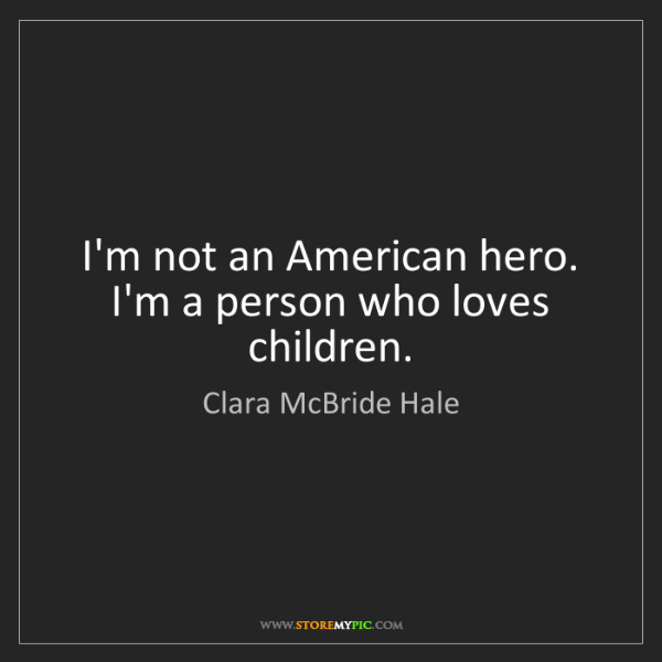 Clara McBride Hale: I'm not an American hero. I'm a person who loves children.