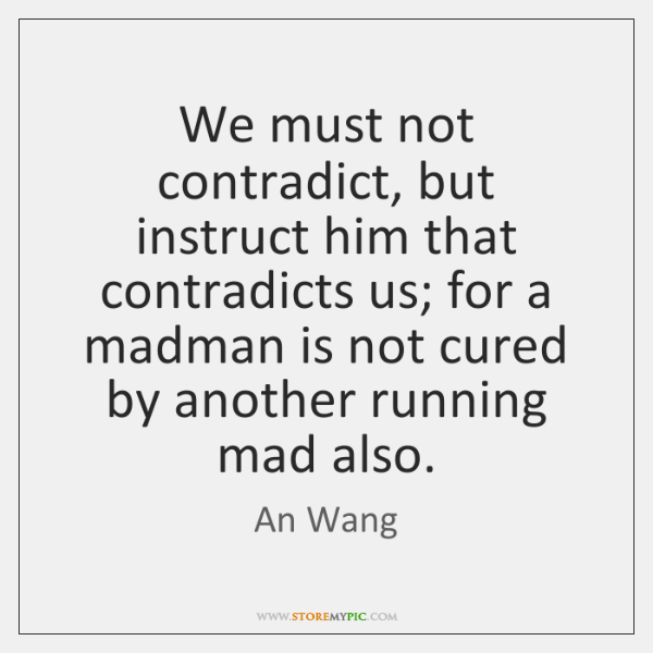 We must not contradict, but instruct him that contradicts us; for a ...