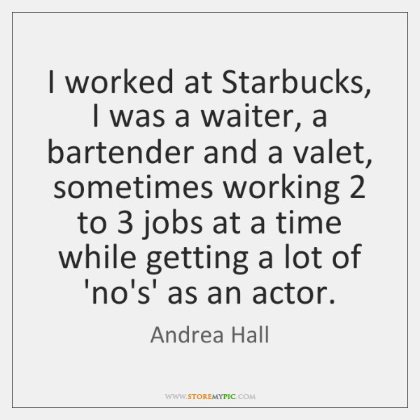 I worked at Starbucks, I was a waiter, a bartender and a ...