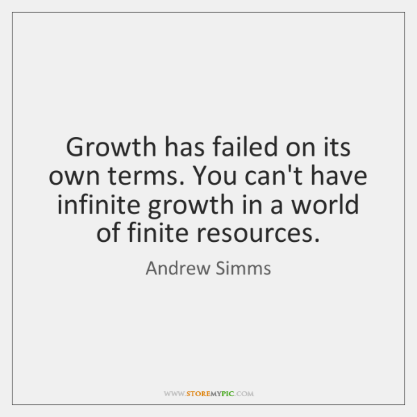 Growth has failed on its own terms. You can't have infinite growth ...