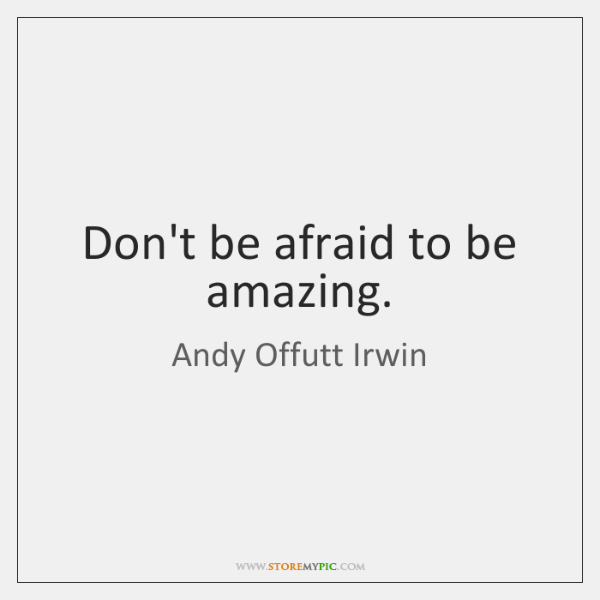 Don't be afraid to be amazing.