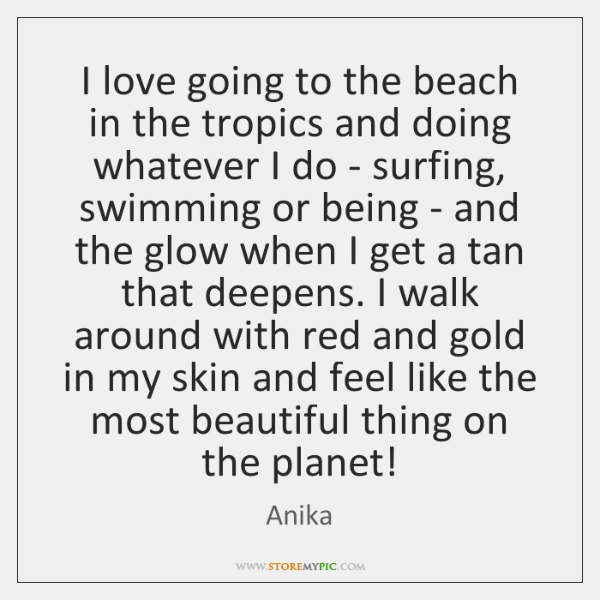 I love going to the beach in the tropics and doing whatever ...