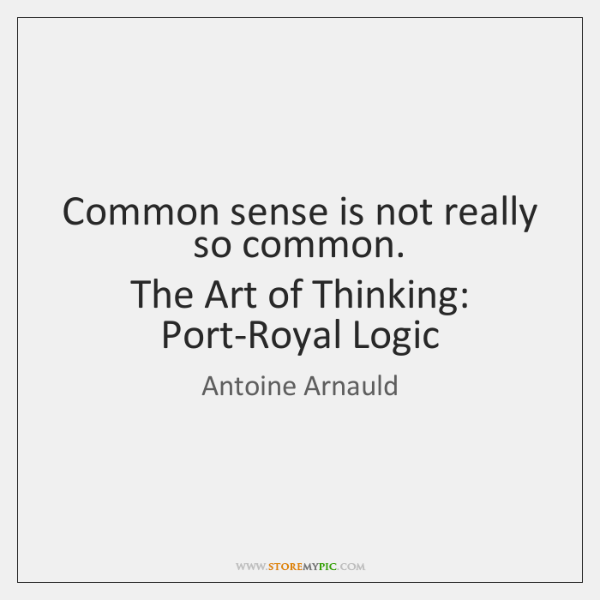 Common sense is not really so common.  The Art of Thinking: Port-Royal ...