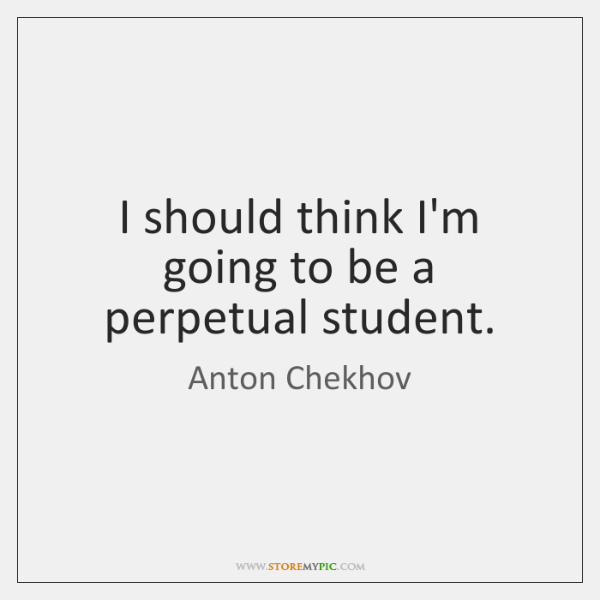 Quotes About People Who Notice: I Should Think I'm Going To Be A Perpetual Student