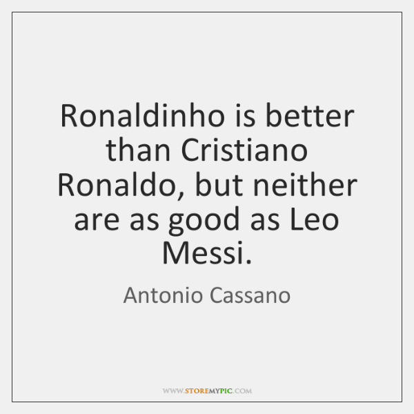 Ronaldinho is better than Cristiano Ronaldo, but neither are as good as ...