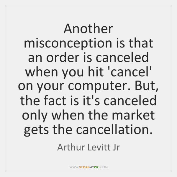 Another misconception is that an order is canceled when you hit 'cancel' ...