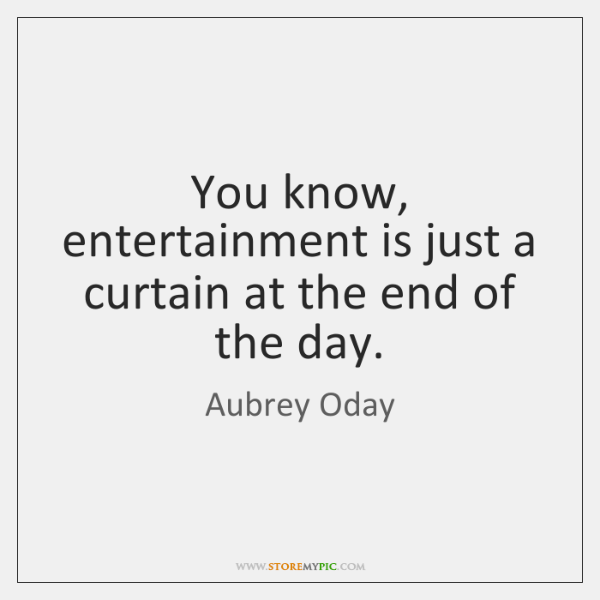 You know, entertainment is just a curtain at the end of the ...