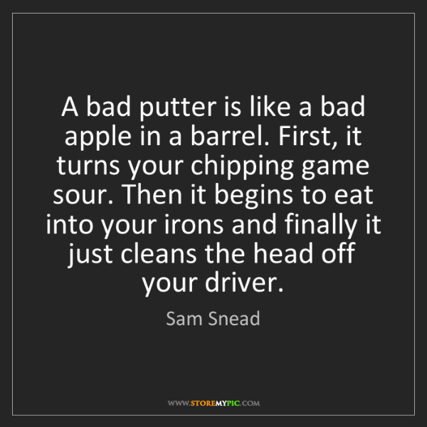 Sam Snead: A bad putter is like a bad apple in a barrel. First,...