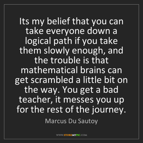 Marcus Du Sautoy: Its my belief that you can take everyone down a logical...