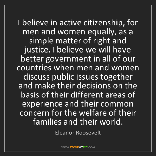 Eleanor Roosevelt: I believe in active citizenship, for men and women equally,...