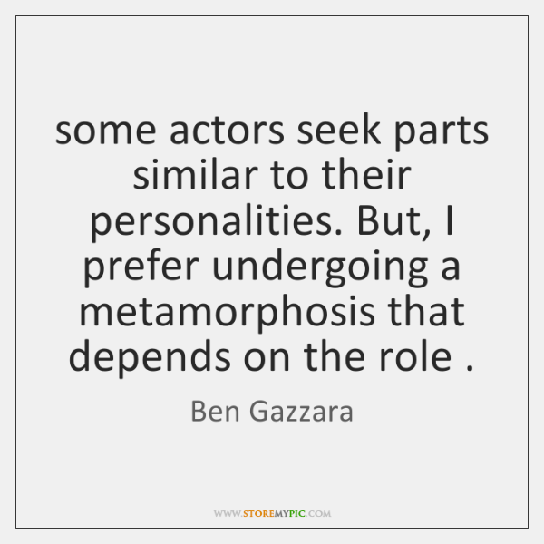 some actors seek parts similar to their personalities. But, I prefer undergoing ...