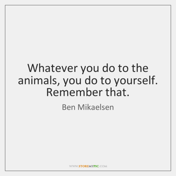 Whatever you do to the animals, you do to yourself. Remember that.