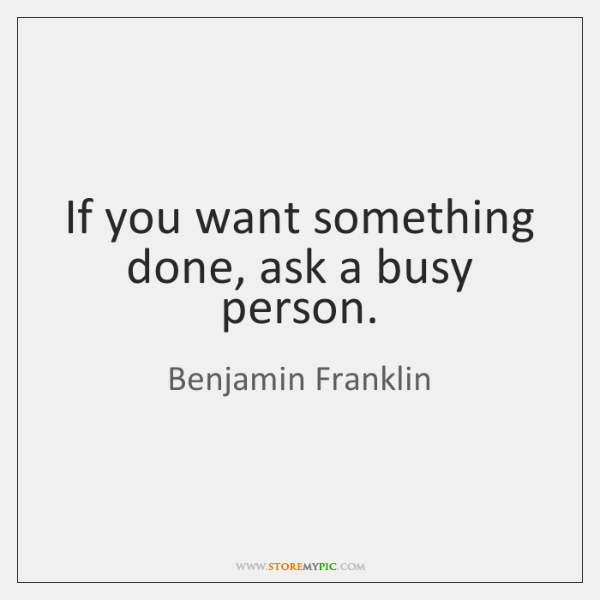 If you want something done, ask a busy person.