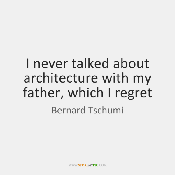 I never talked about architecture with my father, which I regret