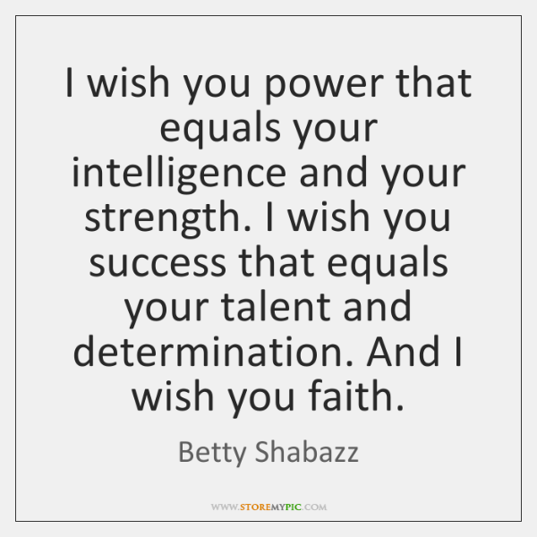 I wish you power that equals your intelligence and your strength. I ...
