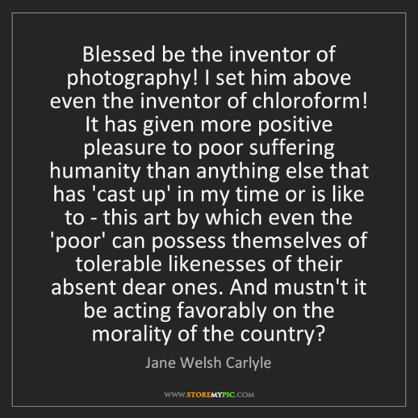Jane Welsh Carlyle: Blessed be the inventor of photography! I set him above...