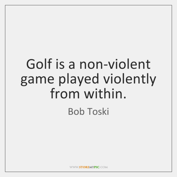 Golf is a non-violent game played violently from within.