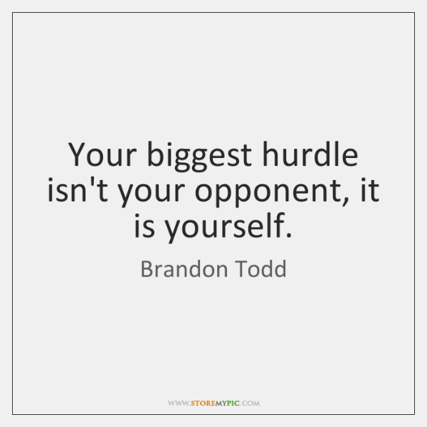 Your biggest hurdle isn't your opponent, it is yourself.
