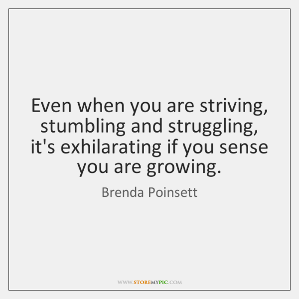 Even when you are striving, stumbling and struggling, it's exhilarating if you ...