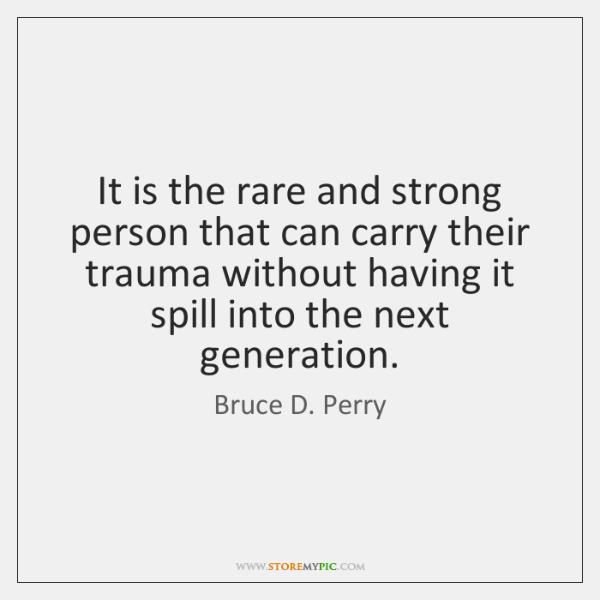 It is the rare and strong person that can carry their trauma ...
