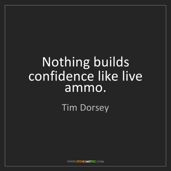 Tim Dorsey: Nothing builds confidence like live ammo.
