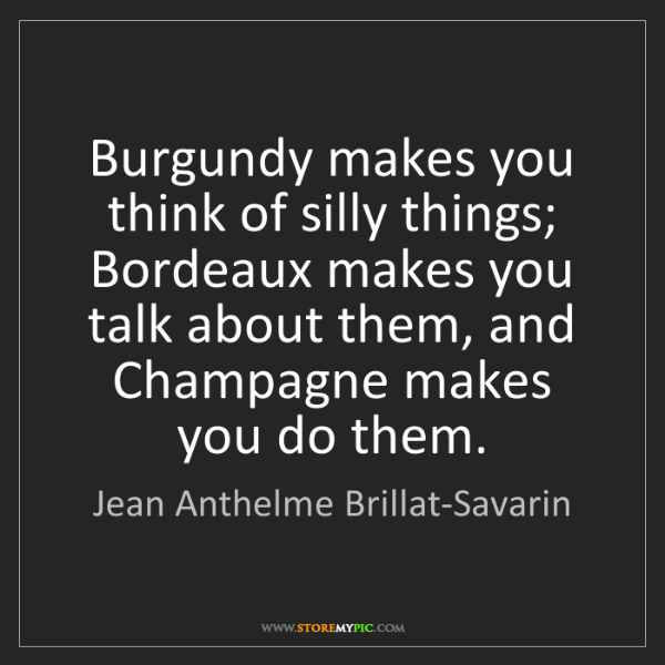 Jean Anthelme Brillat-Savarin: Burgundy makes you think of silly things; Bordeaux makes...