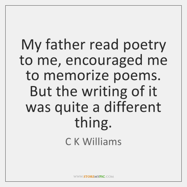 My father read poetry to me, encouraged me to memorize poems. But ...
