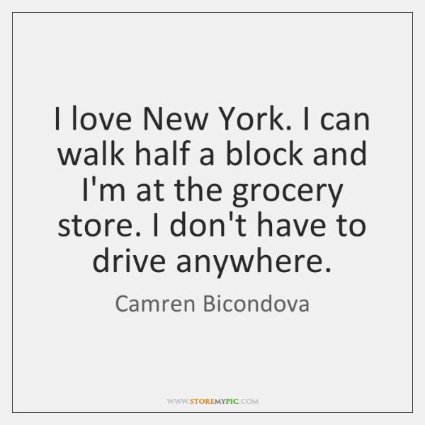 I love New York. I can walk half a block and I'm ...