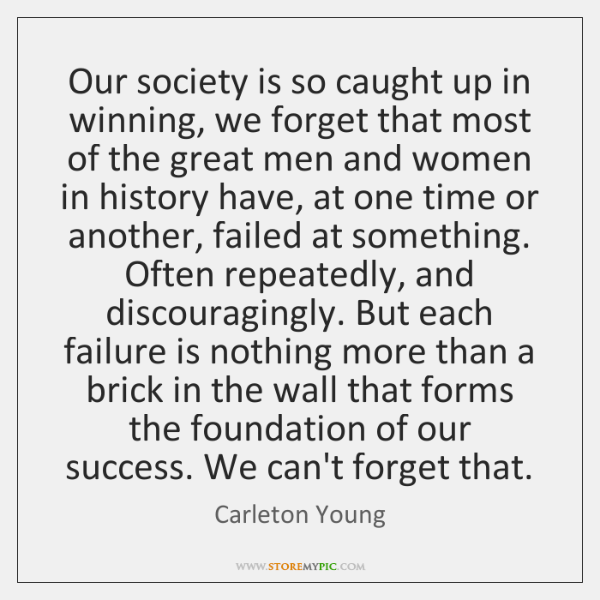 Our society is so caught up in winning, we forget that most ...