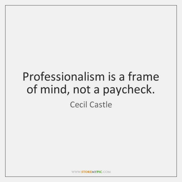 Professionalism is a frame of mind, not a paycheck.