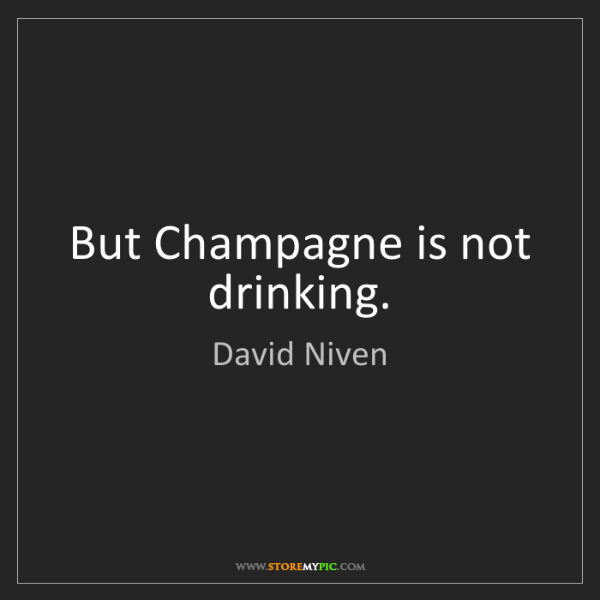 David Niven: But Champagne is not drinking.
