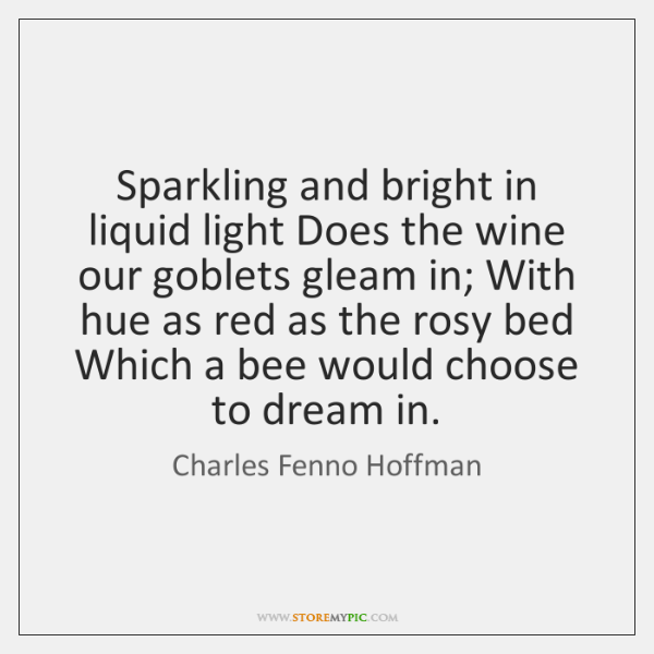 Sparkling and bright in liquid light Does the wine our goblets gleam ...