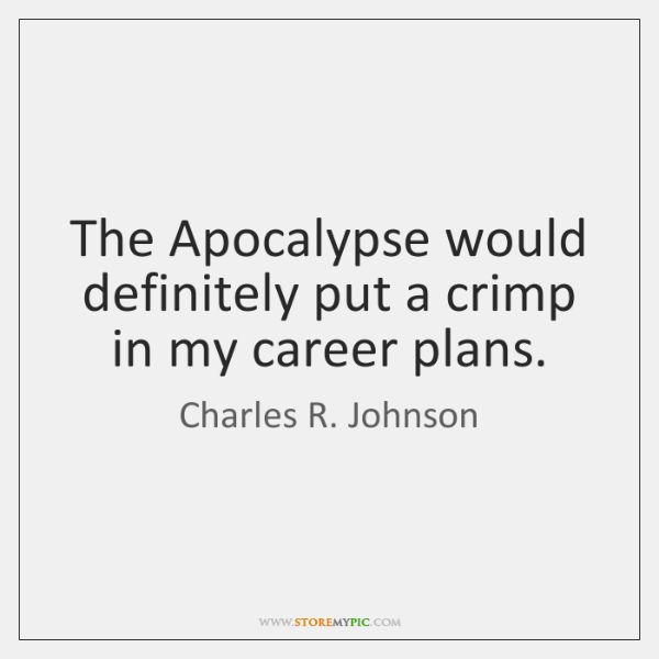 The Apocalypse would definitely put a crimp in my career plans.