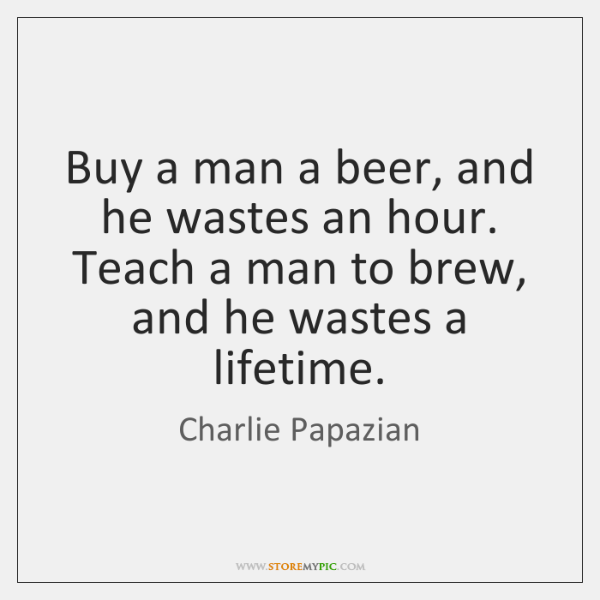 Buy a man a beer, and he wastes an hour. Teach a ...