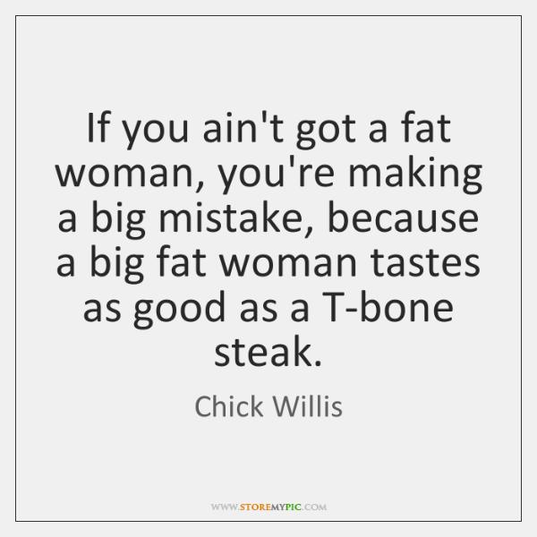 If you ain't got a fat woman, you're making a big mistake, ...