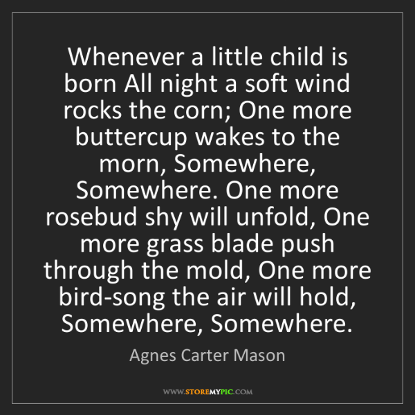 Agnes Carter Mason: Whenever a little child is born All night a soft wind...