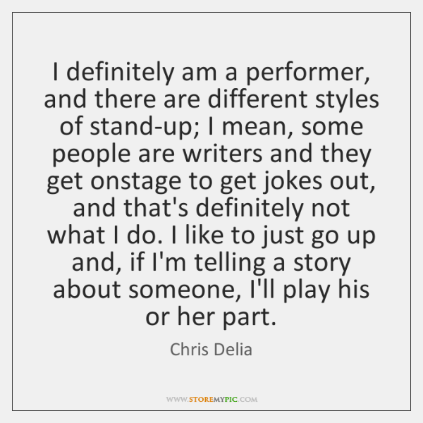 I definitely am a performer, and there are different styles of stand-up; ...